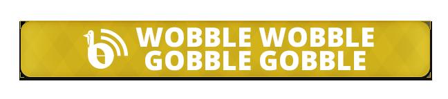 Wobble-Wobble-Gobble-Gobble